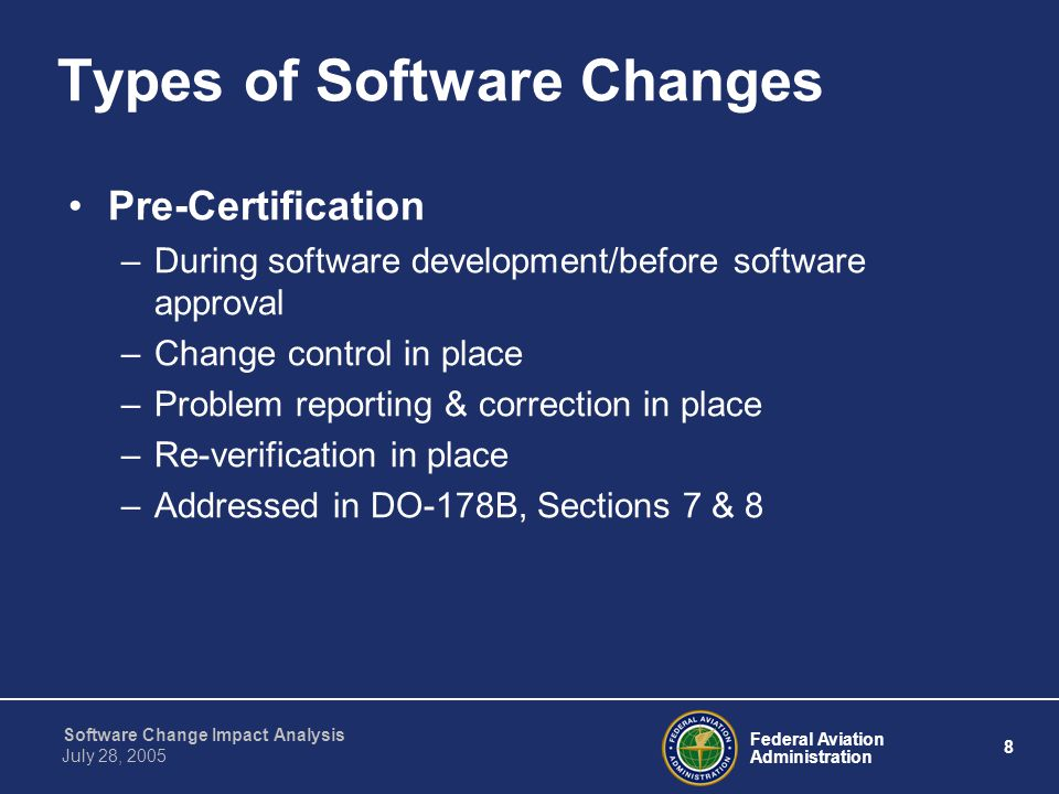 Federal Aviation Administration 9 Software Change Impact Analysis July 28, 2005 Types of Software Changes Post-Certification –After software approval and product certification –Addressed in DO-178B, Section 12.1 –Order 8110.49 Chapter 11 focuses on the post- certification change