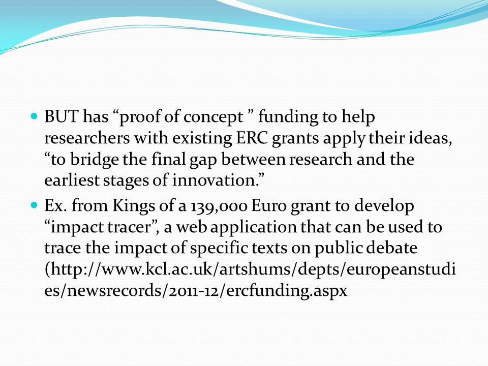 BUT has proof of concept funding to help researchers with existing ERC grants apply their ideas, to bridge the final gap between research and the earliest stages of innovation. Ex.