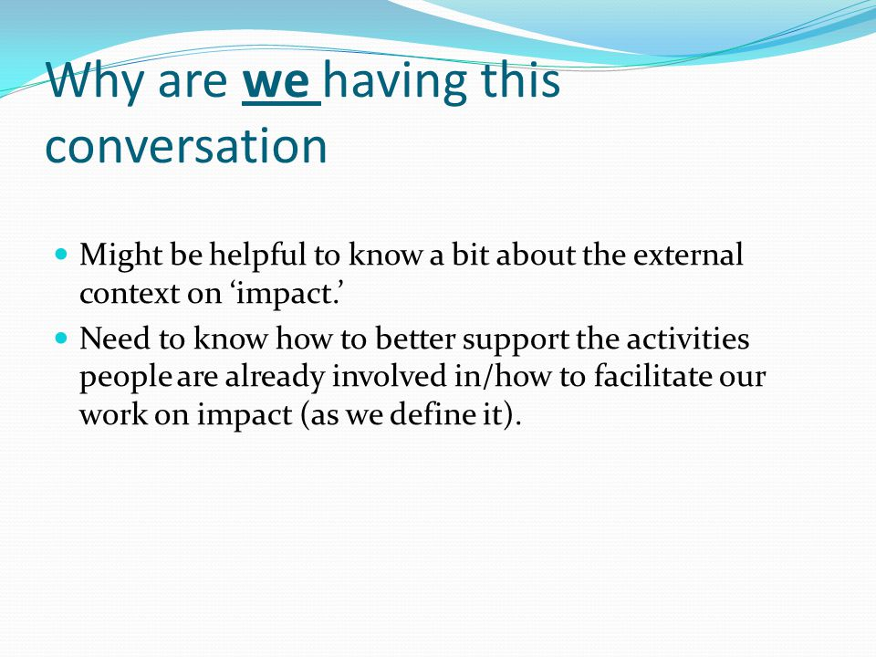 Why are we having this conversation Might be helpful to know a bit about the external context on 'impact.' Need to know how to better support the activities people are already involved in/how to facilitate our work on impact (as we define it).