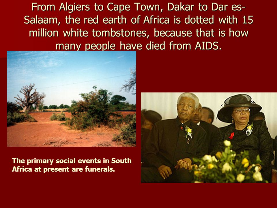 From Algiers to Cape Town, Dakar to Dar es- Salaam, the red earth of Africa is dotted with 15 million white tombstones, because that is how many people have died from AIDS.