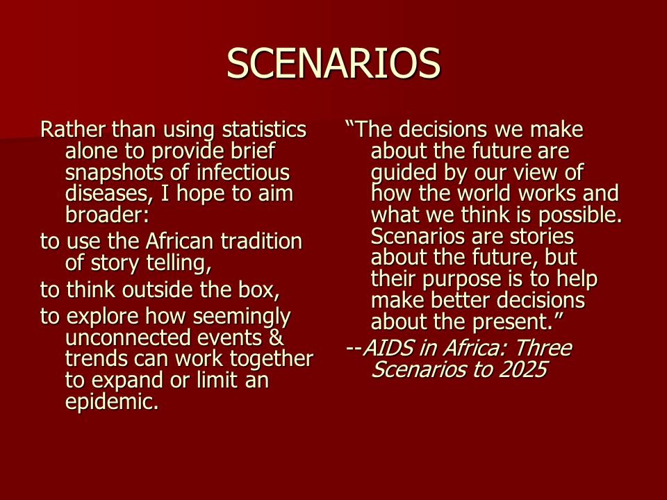 SCENARIOS Rather than using statistics alone to provide brief snapshots of infectious diseases, I hope to aim broader: to use the African tradition of story telling, to think outside the box, to explore how seemingly unconnected events & trends can work together to expand or limit an epidemic.