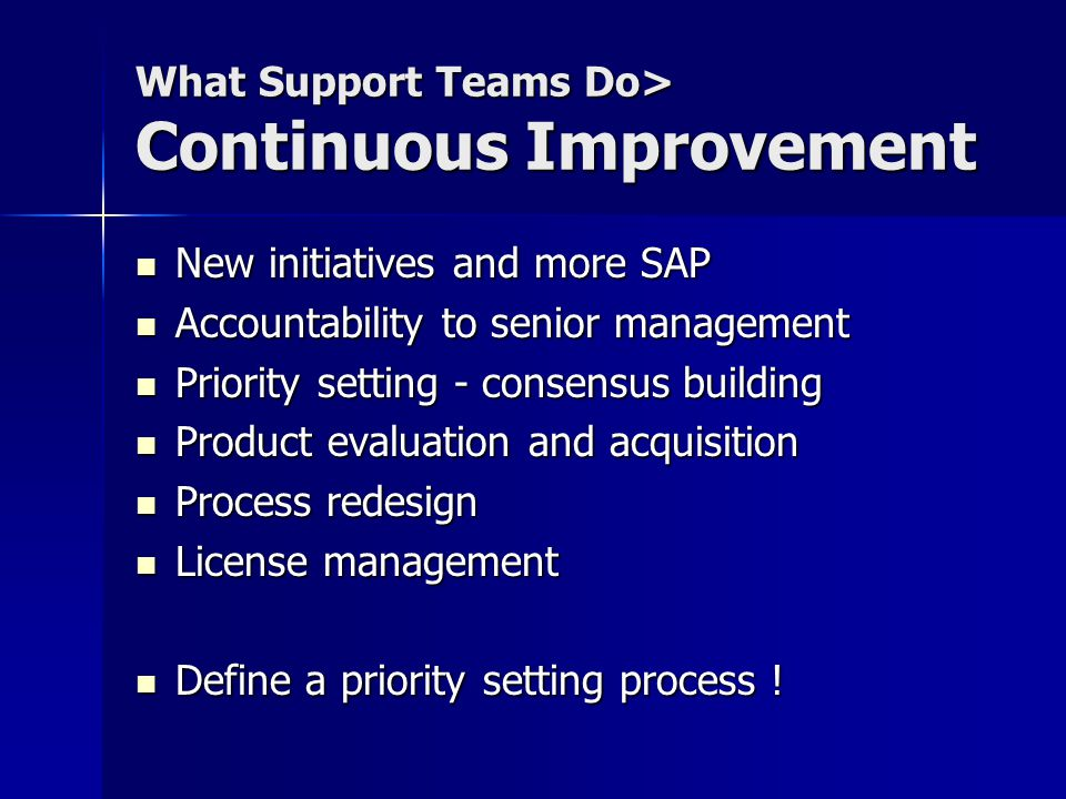 What Support Teams Do> Continuous Improvement New initiatives and more SAP New initiatives and more SAP Accountability to senior management Accountability to senior management Priority setting - consensus building Priority setting - consensus building Product evaluation and acquisition Product evaluation and acquisition Process redesign Process redesign License management License management Define a priority setting process .