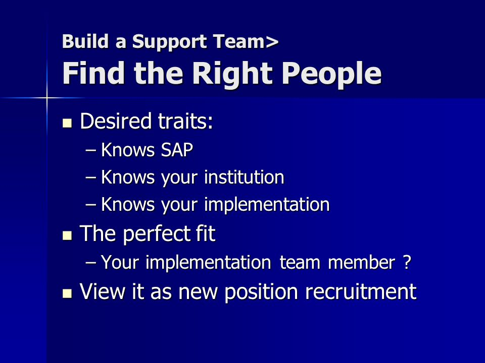 Build a Support Team> Find the Right People Desired traits: Desired traits: –Knows SAP –Knows your institution –Knows your implementation The perfect fit The perfect fit –Your implementation team member .