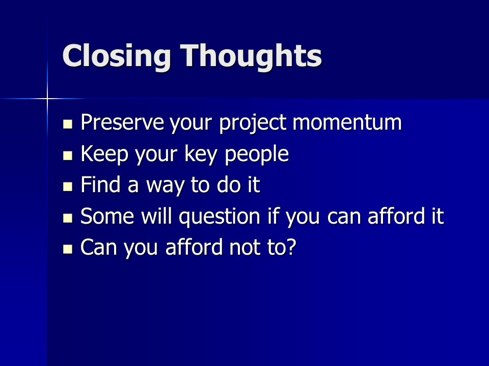 Closing Thoughts Preserve your project momentum Preserve your project momentum Keep your key people Keep your key people Find a way to do it Find a way to do it Some will question if you can afford it Some will question if you can afford it Can you afford not to.