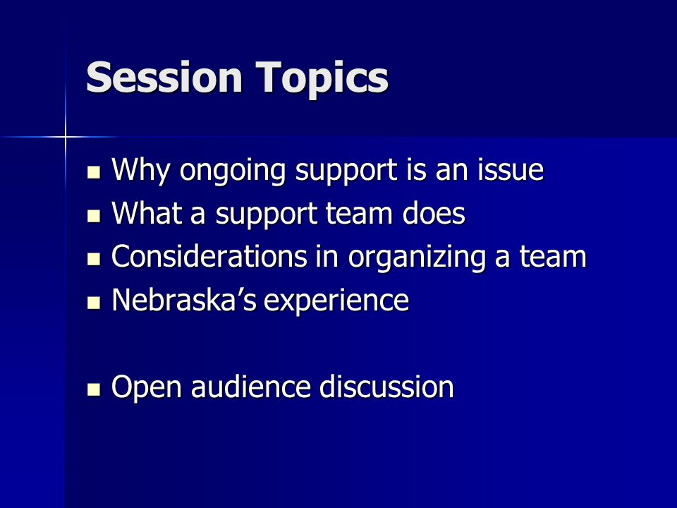 Session Topics Why ongoing support is an issue Why ongoing support is an issue What a support team does What a support team does Considerations in organizing a team Considerations in organizing a team Nebraska's experience Nebraska's experience Open audience discussion Open audience discussion