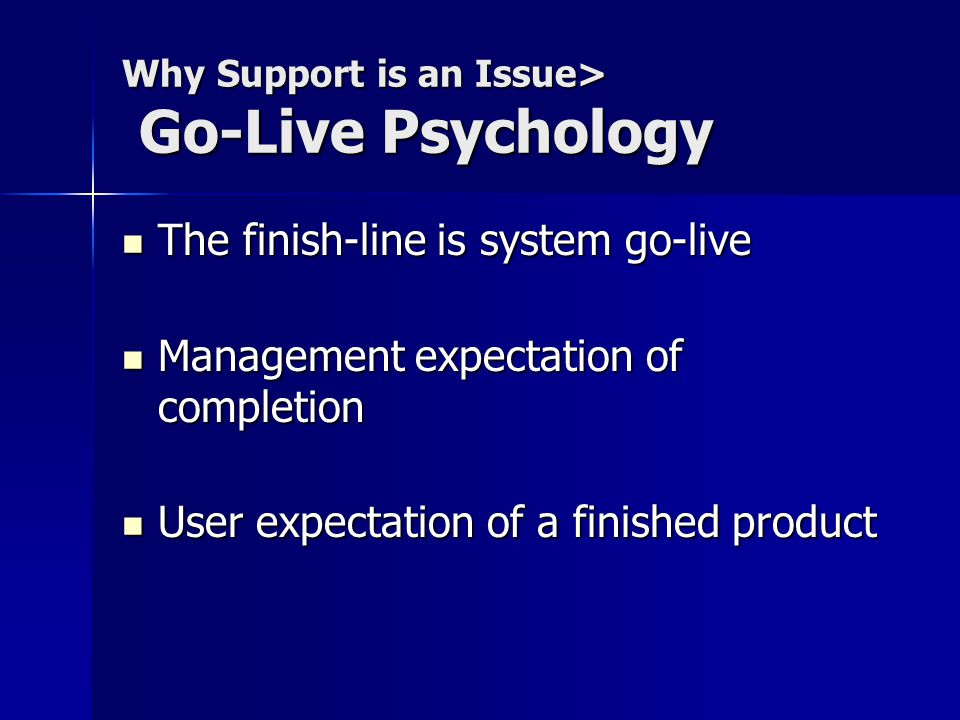 Why Support is an Issue> Go-Live Psychology The finish-line is system go-live The finish-line is system go-live Management expectation of completion Management expectation of completion User expectation of a finished product User expectation of a finished product