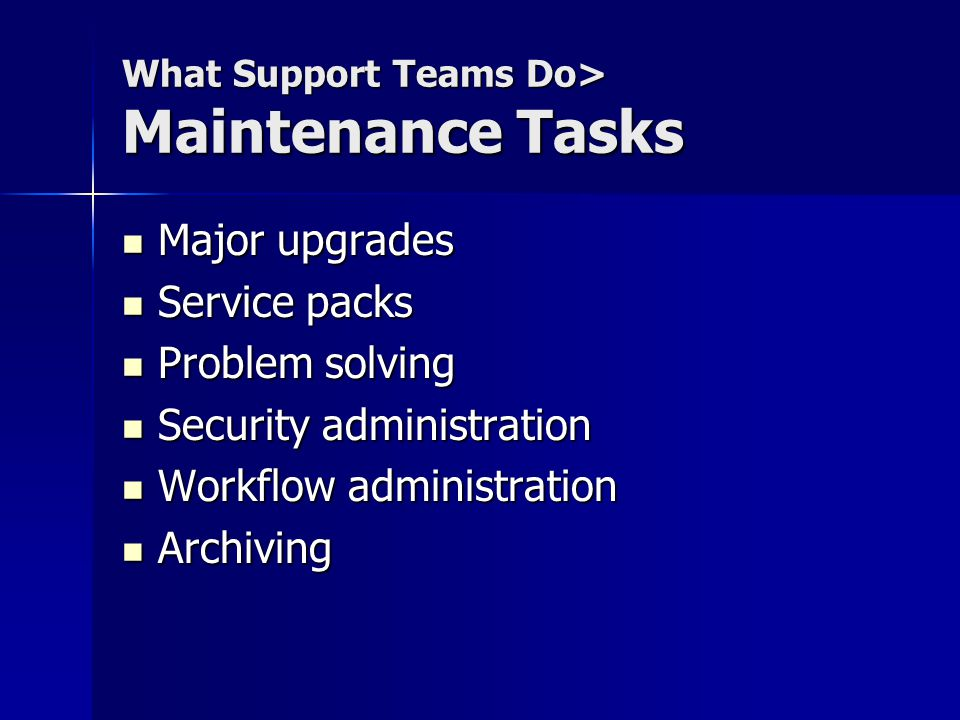 What Support Teams Do> Maintenance Tasks Major upgrades Major upgrades Service packs Service packs Problem solving Problem solving Security administration Security administration Workflow administration Workflow administration Archiving Archiving