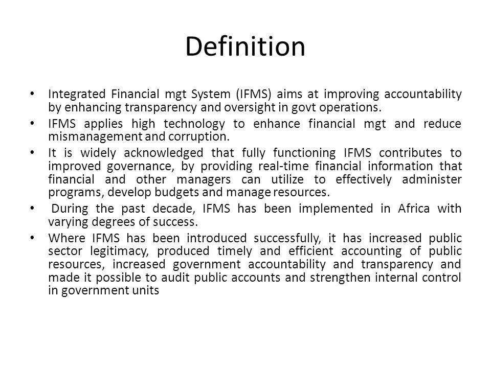 Definition Integrated Financial mgt System (IFMS) aims at improving accountability by enhancing transparency and oversight in govt operations.