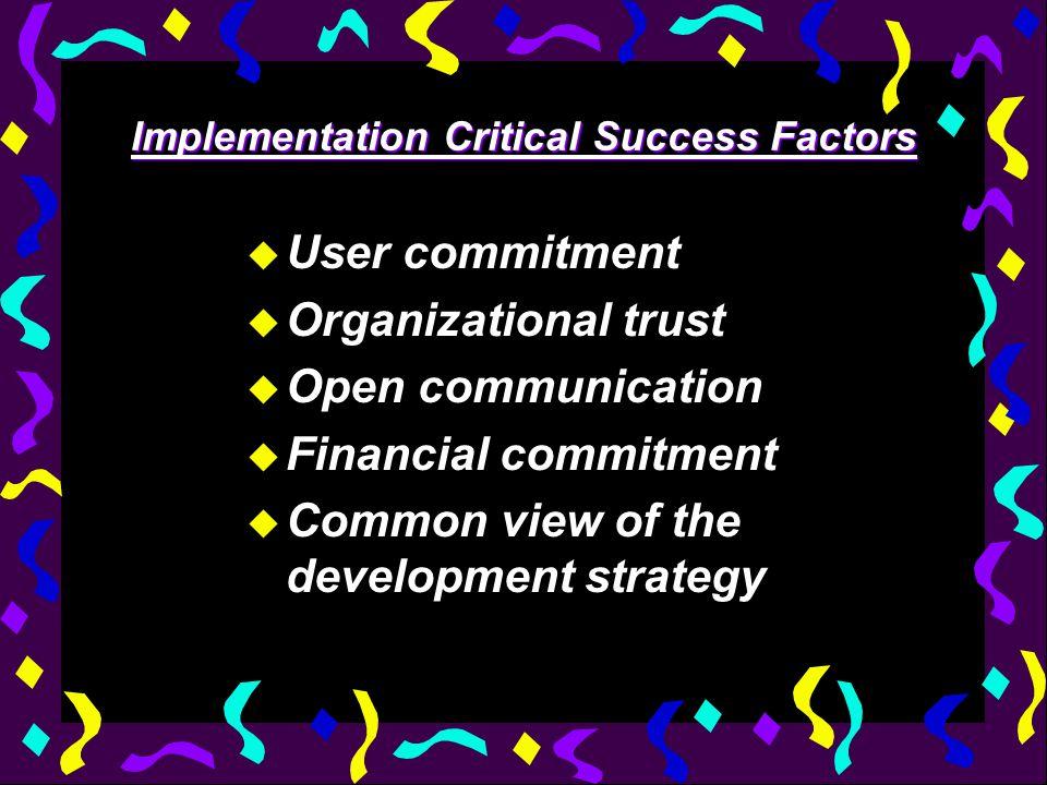 Implementation Critical Success Factors u User commitment u Organizational trust u Open communication u Financial commitment u Common view of the development strategy