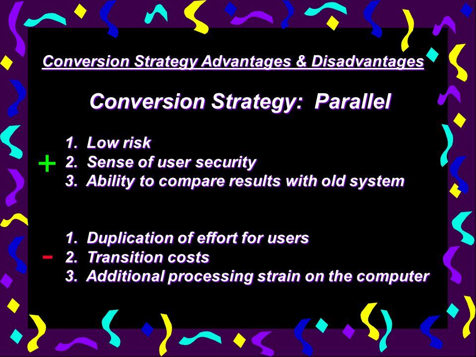 Conversion Strategy Advantages & Disadvantages Conversion Strategy: Parallel 1. Low risk 2. Sense of user security 3. Ability to compare results with