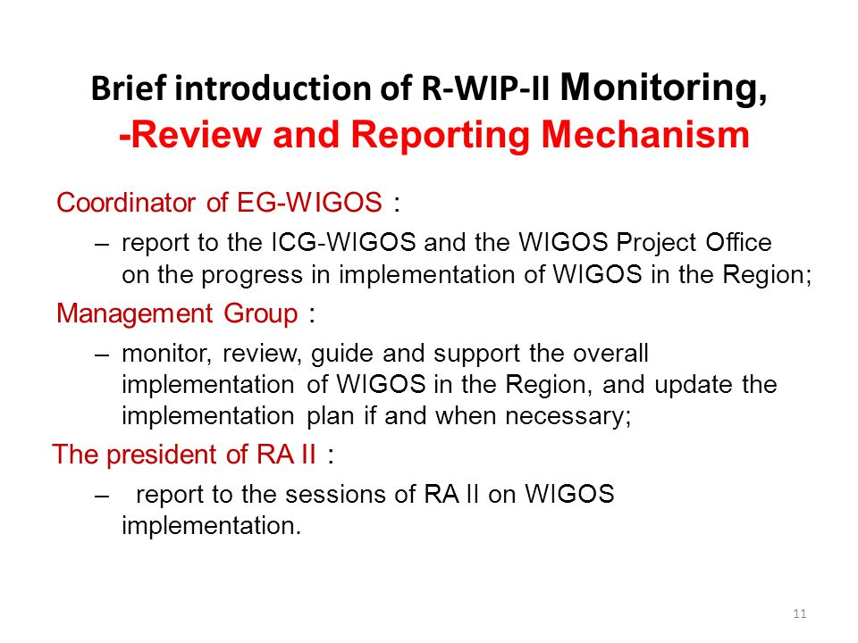 Brief introduction of R-WIP-II Monitoring, -Review and Reporting Mechanism Coordinator of EG-WIGOS : –report to the ICG-WIGOS and the WIGOS Project Office on the progress in implementation of WIGOS in the Region; Management Group : –monitor, review, guide and support the overall implementation of WIGOS in the Region, and update the implementation plan if and when necessary; The president of RA II : – report to the sessions of RA II on WIGOS implementation.