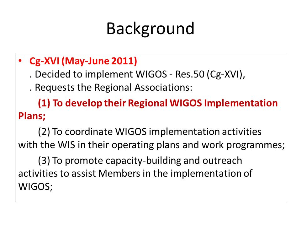 Background Cg-XVI (May-June 2011). Decided to implement WIGOS - Res.50 (Cg-XVI),. Requests the Regional Associations: (1) To develop their Regional WI