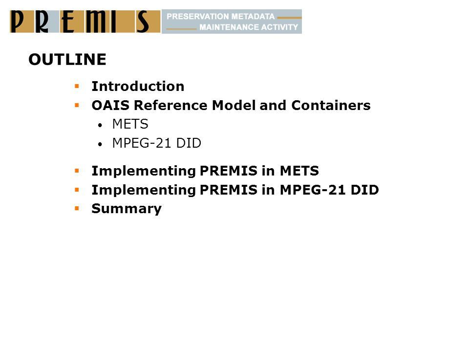 OUTLINE  Introduction  OAIS Reference Model and Containers METS MPEG-21 DID  Implementing PREMIS in METS  Implementing PREMIS in MPEG-21 DID  Summary