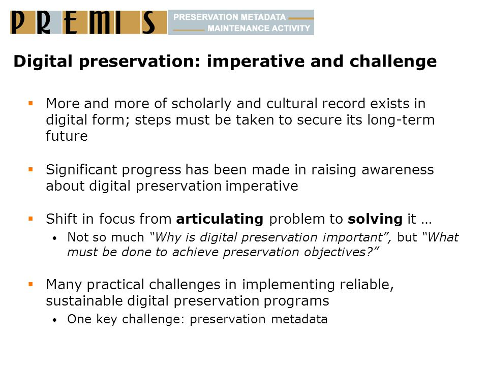Digital preservation: imperative and challenge  More and more of scholarly and cultural record exists in digital form; steps must be taken to secure its long-term future  Significant progress has been made in raising awareness about digital preservation imperative  Shift in focus from articulating problem to solving it … Not so much Why is digital preservation important , but What must be done to achieve preservation objectives  Many practical challenges in implementing reliable, sustainable digital preservation programs One key challenge: preservation metadata