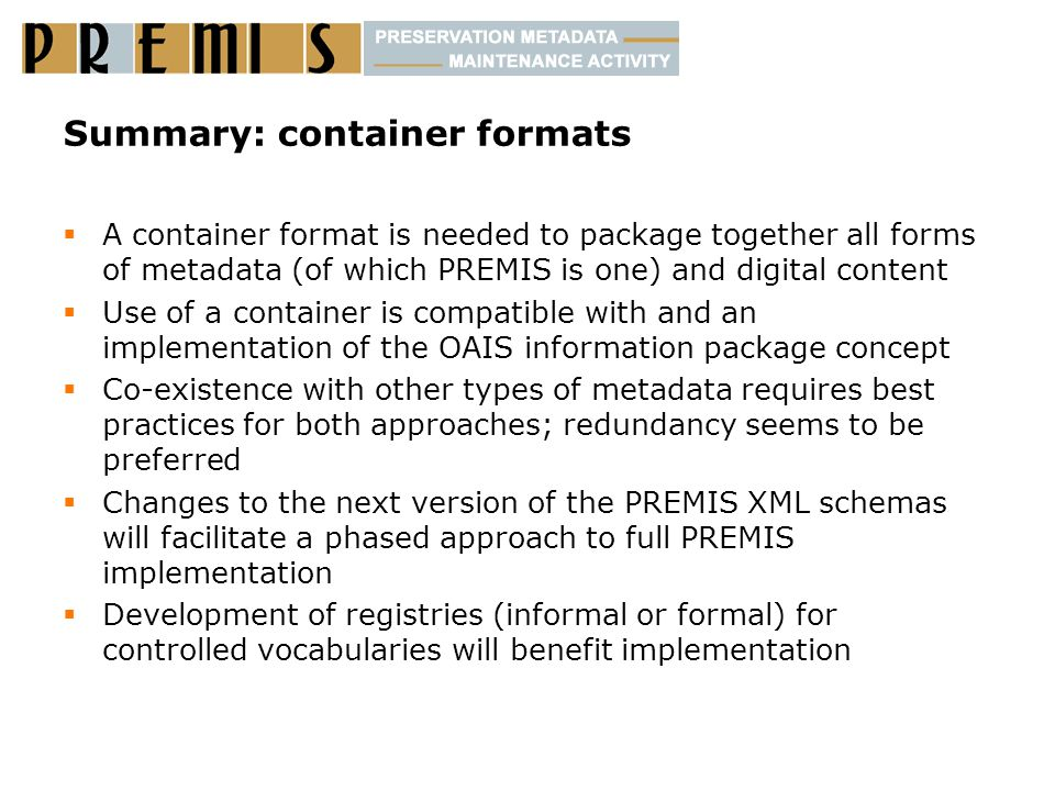 Summary: container formats  A container format is needed to package together all forms of metadata (of which PREMIS is one) and digital content  Use of a container is compatible with and an implementation of the OAIS information package concept  Co-existence with other types of metadata requires best practices for both approaches; redundancy seems to be preferred  Changes to the next version of the PREMIS XML schemas will facilitate a phased approach to full PREMIS implementation  Development of registries (informal or formal) for controlled vocabularies will benefit implementation