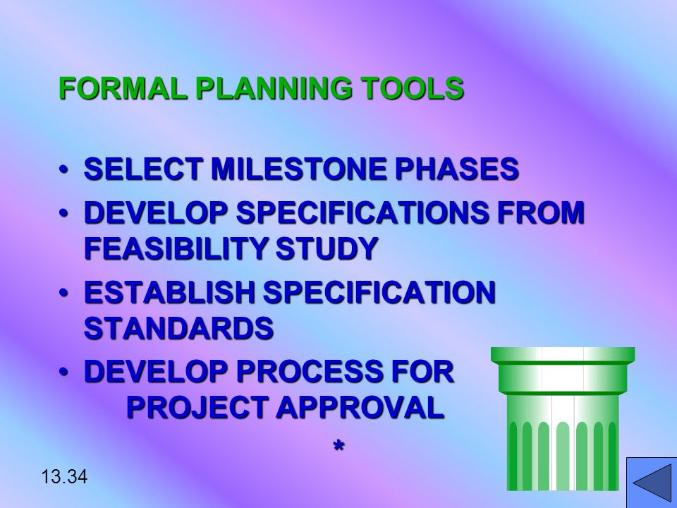 13.34 FORMAL PLANNING TOOLS SELECT MILESTONE PHASESSELECT MILESTONE PHASES DEVELOP SPECIFICATIONS FROM FEASIBILITY STUDYDEVELOP SPECIFICATIONS FROM FEASIBILITY STUDY ESTABLISH SPECIFICATION STANDARDSESTABLISH SPECIFICATION STANDARDS DEVELOP PROCESS FOR PROJECT APPROVALDEVELOP PROCESS FOR PROJECT APPROVAL*