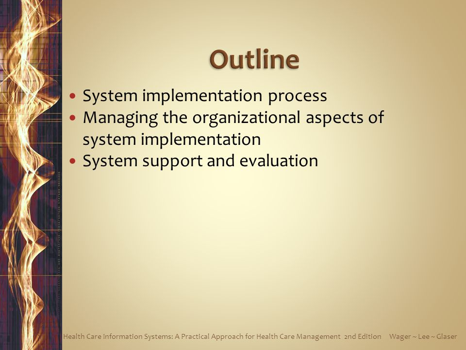 Important to adequately plan for system implementation—need right set of people, skills, and resources Things can and do go wrong, so it's also important to address organizational aspects of implementing new system Process doesn't end when new system is installed; critical that system continually updated, supported and maintained Health Care Information Systems: A Practical Approach for Health Care Management 2nd Edition Wager ~ Lee ~ Glaser