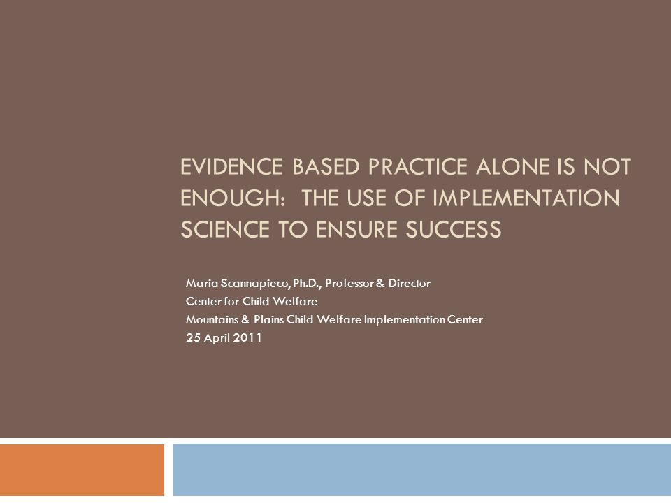 EVIDENCE BASED PRACTICE ALONE IS NOT ENOUGH: THE USE OF IMPLEMENTATION SCIENCE TO ENSURE SUCCESS Maria Scannapieco, Ph.D., Professor & Director Center for Child Welfare Mountains & Plains Child Welfare Implementation Center 25 April 2011