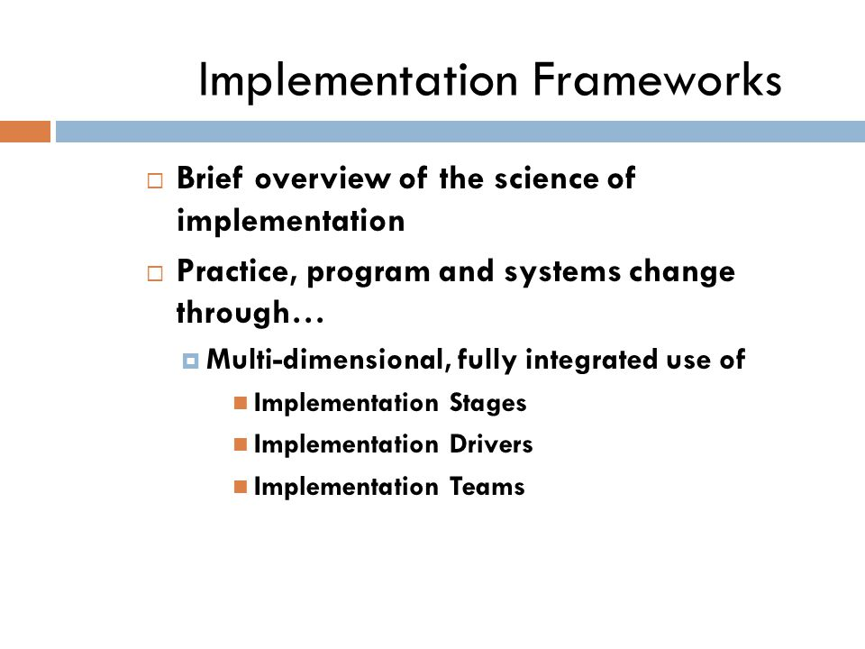 Implementation Frameworks  Brief overview of the science of implementation  Practice, program and systems change through…  Multi-dimensional, fully integrated use of Implementation Stages Implementation Drivers Implementation Teams
