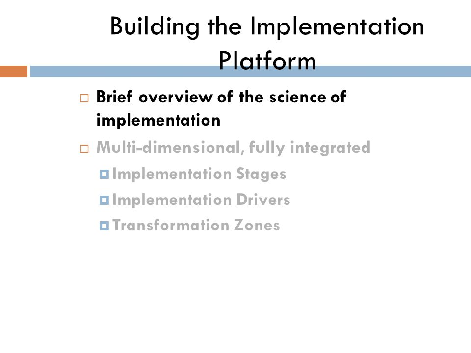 Building the Implementation Platform  Brief overview of the science of implementation  Multi-dimensional, fully integrated  Implementation Stages  Implementation Drivers  Transformation Zones