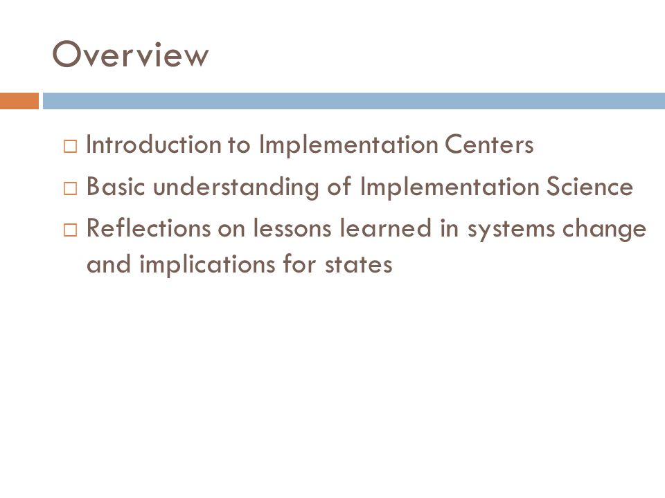 Overview  Introduction to Implementation Centers  Basic understanding of Implementation Science  Reflections on lessons learned in systems change and implications for states