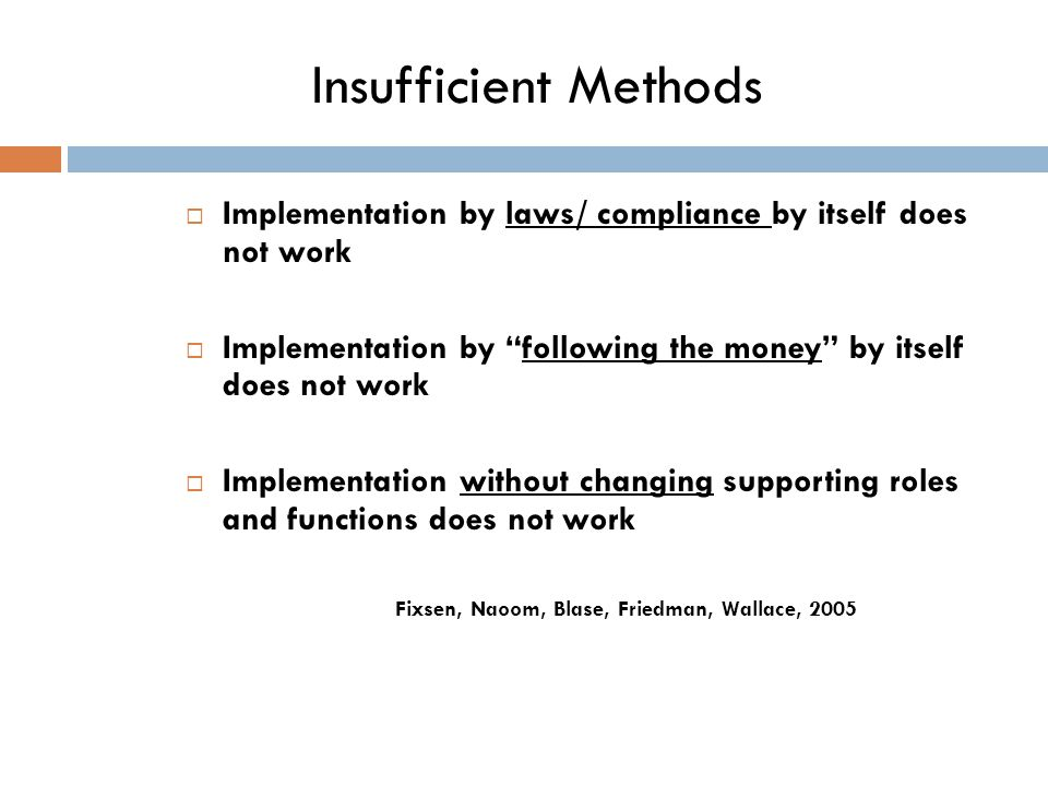 Insufficient Methods  Implementation by laws/ compliance by itself does not work  Implementation by following the money by itself does not work  Implementation without changing supporting roles and functions does not work Fixsen, Naoom, Blase, Friedman, Wallace, 2005