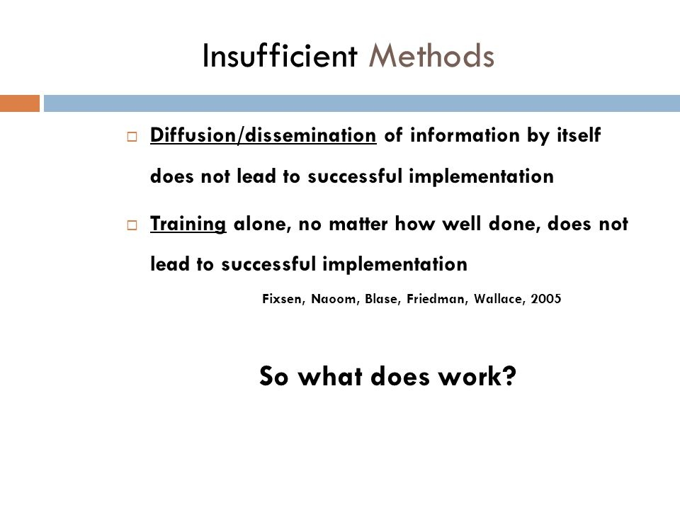 Insufficient Methods  Diffusion/dissemination of information by itself does not lead to successful implementation  Training alone, no matter how well done, does not lead to successful implementation Fixsen, Naoom, Blase, Friedman, Wallace, 2005 So what does work?