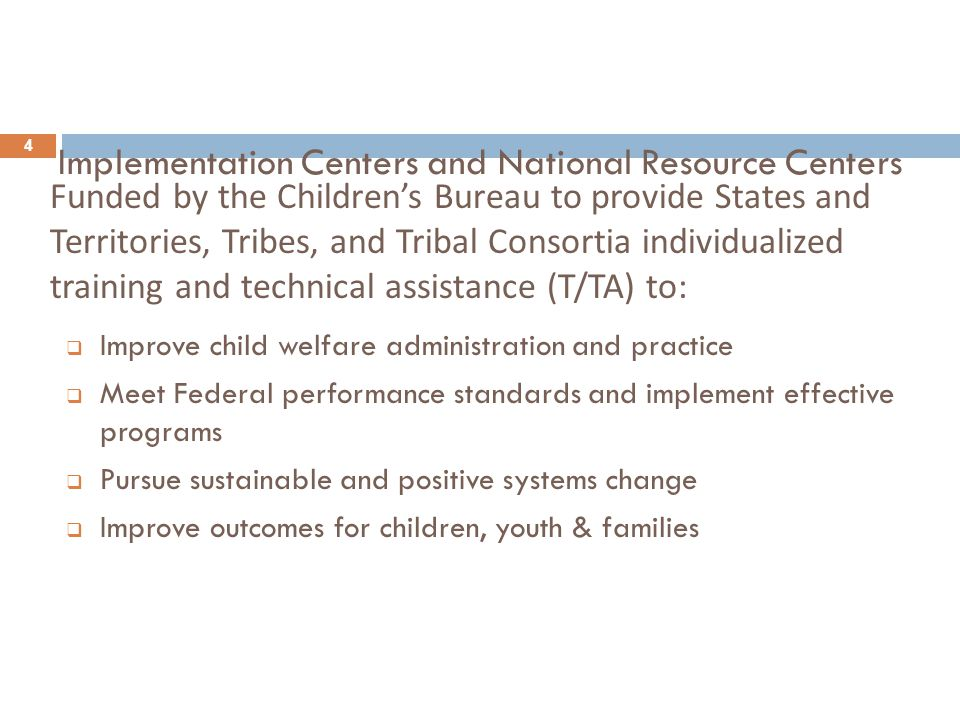 Implementation Centers and National Resource Centers 4  Improve child welfare administration and practice  Meet Federal performance standards and implement effective programs  Pursue sustainable and positive systems change  Improve outcomes for children, youth & families Funded by the Children's Bureau to provide States and Territories, Tribes, and Tribal Consortia individualized training and technical assistance (T/TA) to: