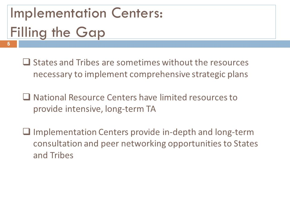 Implementation Centers: Filling the Gap 5  States and Tribes are sometimes without the resources necessary to implement comprehensive strategic plans  National Resource Centers have limited resources to provide intensive, long-term TA  Implementation Centers provide in-depth and long-term consultation and peer networking opportunities to States and Tribes