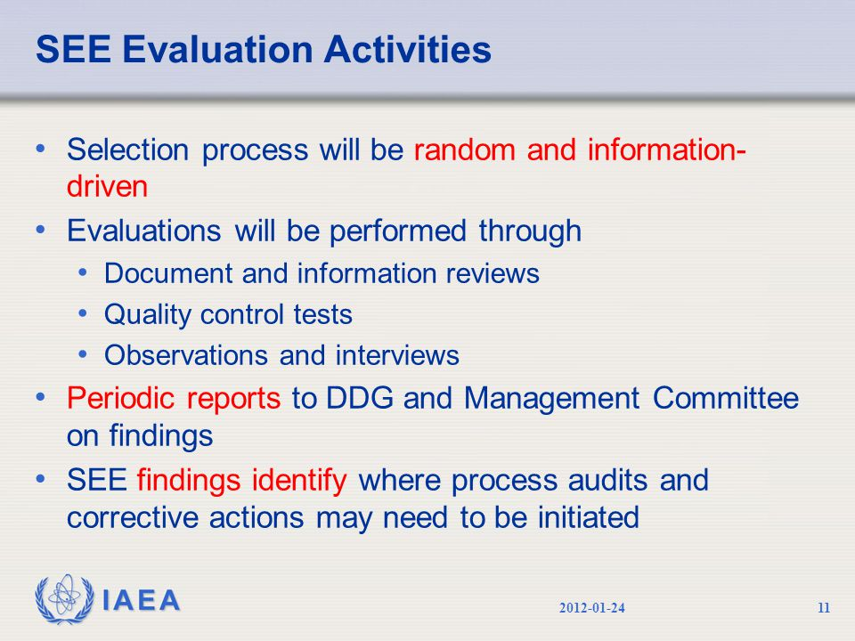 IAEA SEE Evaluation Activities Selection process will be random and information- driven Evaluations will be performed through Document and information reviews Quality control tests Observations and interviews Periodic reports to DDG and Management Committee on findings SEE findings identify where process audits and corrective actions may need to be initiated