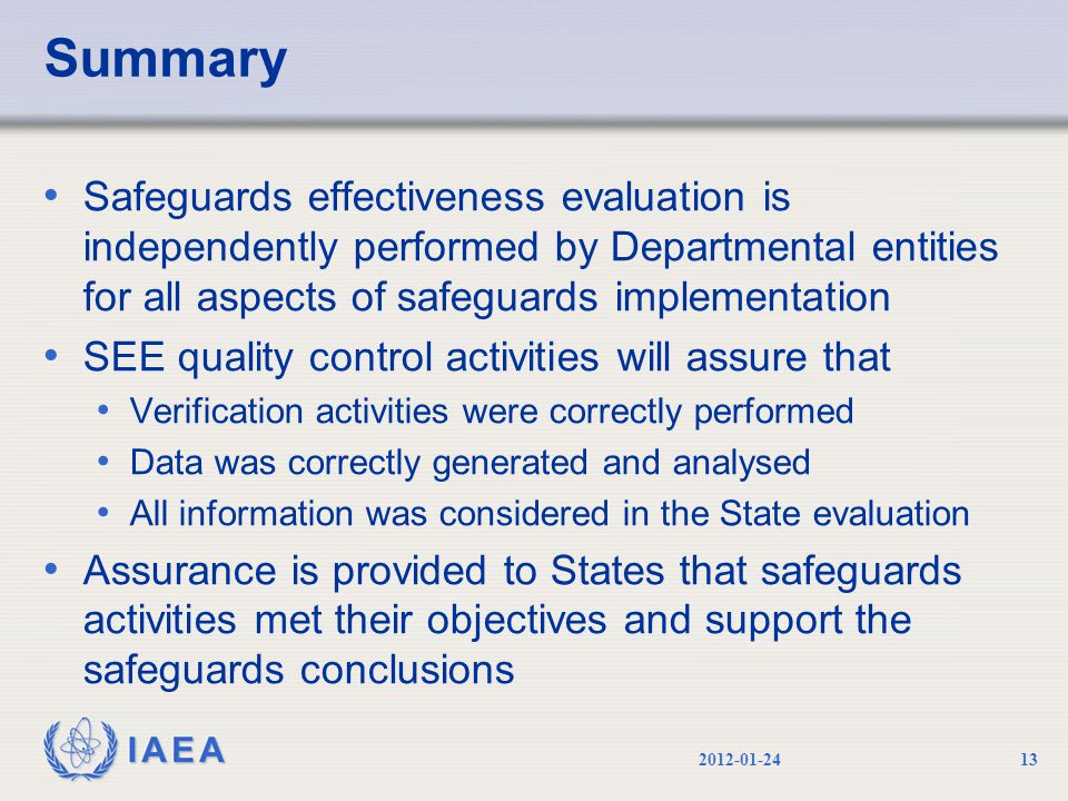 IAEA Summary Safeguards effectiveness evaluation is independently performed by Departmental entities for all aspects of safeguards implementation SEE quality control activities will assure that Verification activities were correctly performed Data was correctly generated and analysed All information was considered in the State evaluation Assurance is provided to States that safeguards activities met their objectives and support the safeguards conclusions