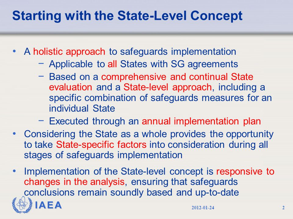 IAEA Starting with the State-Level Concept A holistic approach to safeguards implementation − Applicable to all States with SG agreements − Based on a comprehensive and continual State evaluation and a State-level approach, including a specific combination of safeguards measures for an individual State − Executed through an annual implementation plan Considering the State as a whole provides the opportunity to take State-specific factors into consideration during all stages of safeguards implementation Implementation of the State-level concept is responsive to changes in the analysis, ensuring that safeguards conclusions remain soundly based and up-to-date