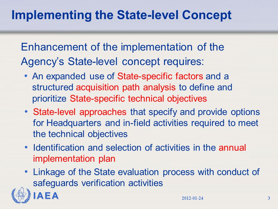 IAEA Implementing the State-level Concept Enhancement of the implementation of the Agency's State-level concept requires: An expanded use of State-specific factors and a structured acquisition path analysis to define and prioritize State-specific technical objectives State-level approaches that specify and provide options for Headquarters and in-field activities required to meet the technical objectives Identification and selection of activities in the annual implementation plan Linkage of the State evaluation process with conduct of safeguards verification activities