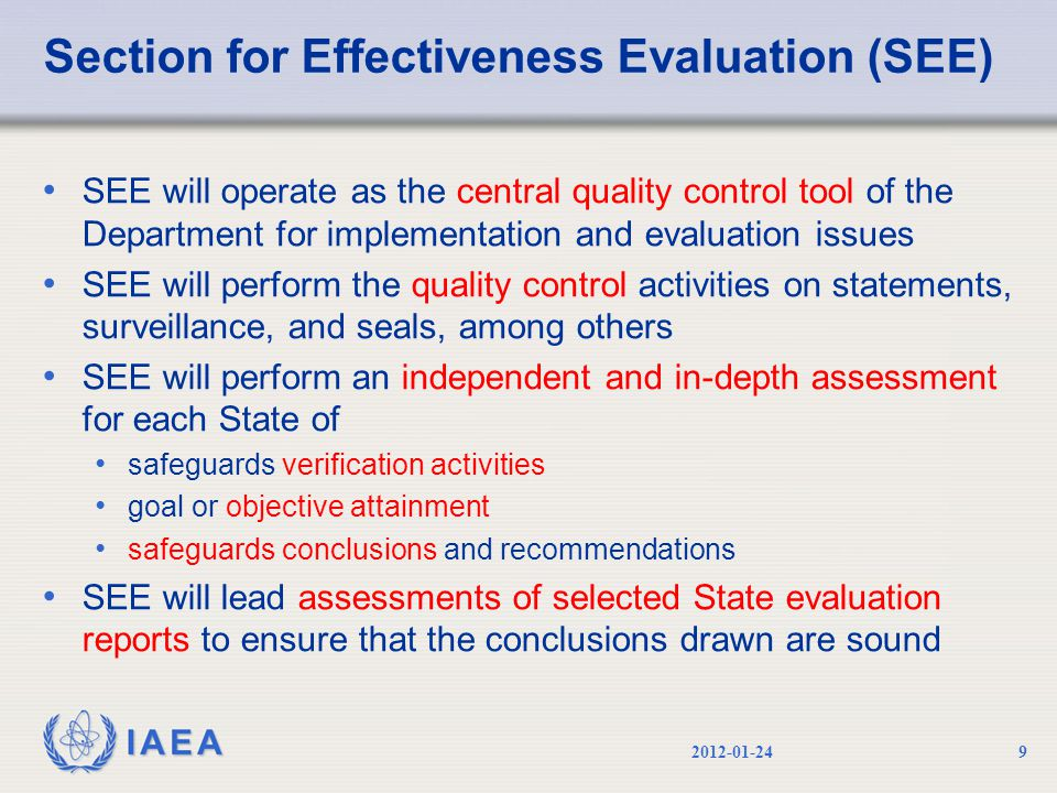 IAEA Section for Effectiveness Evaluation (SEE) SEE will operate as the central quality control tool of the Department for implementation and evaluation issues SEE will perform the quality control activities on statements, surveillance, and seals, among others SEE will perform an independent and in-depth assessment for each State of safeguards verification activities goal or objective attainment safeguards conclusions and recommendations SEE will lead assessments of selected State evaluation reports to ensure that the conclusions drawn are sound