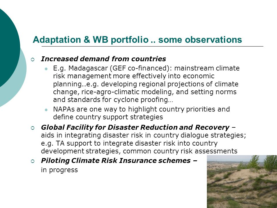 Continued …  Need to expand available financial instruments essential for scaling-up (GEF; recent UNFCC Adaptation Fund; Carbon Finance; IDA replenishment …; other development of innovative financing mechanisms in collaboration with others )  Increasing collaboration on adaptation with other MDBs and donors – coordinated approaches to address adaptation needs (e.g.