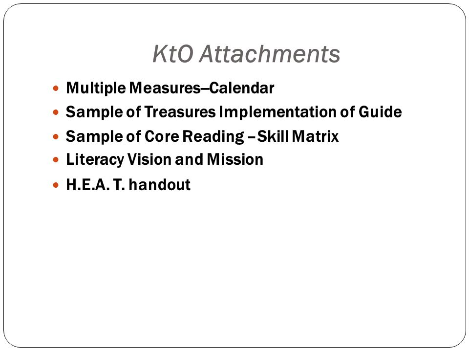 KtO Attachments Multiple Measures--Calendar Sample of Treasures Implementation of Guide Sample of Core Reading –Skill Matrix Literacy Vision and Mission H.E.A.