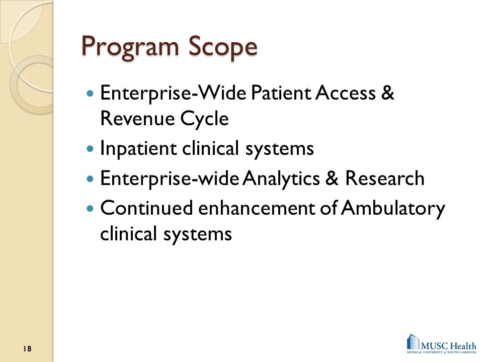 Program Scope Enterprise-Wide Patient Access & Revenue Cycle Inpatient clinical systems Enterprise-wide Analytics & Research Continued enhancement of