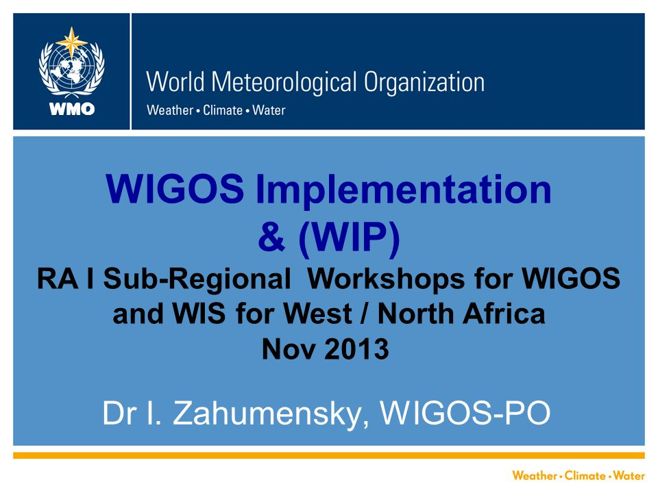 WMO WIGOS Implementation & (WIP) RA I Sub-Regional Workshops for WIGOS and WIS for West / North Africa Nov 2013 Dr I.