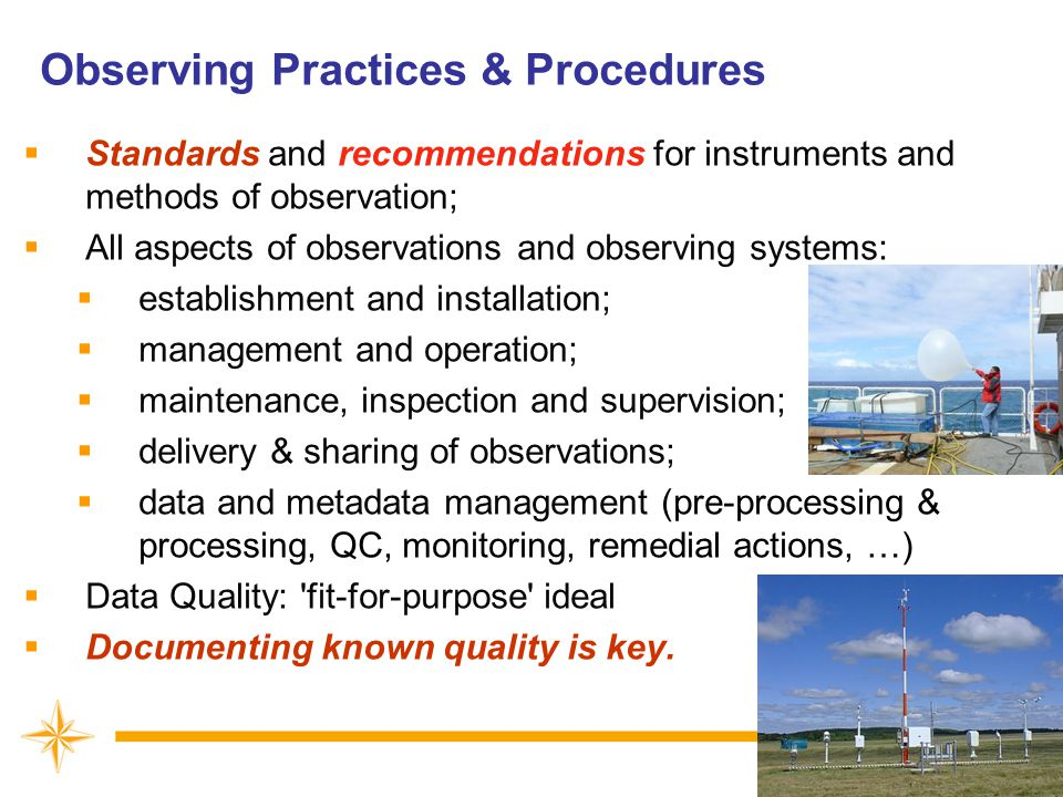 Observing Practices & Procedures  Standards and recommendations for instruments and methods of observation;  All aspects of observations and observing systems:  establishment and installation;  management and operation;  maintenance, inspection and supervision;  delivery & sharing of observations;  data and metadata management (pre-processing & processing, QC, monitoring, remedial actions, …)  Data Quality: fit-for-purpose ideal  Documenting known quality is key.