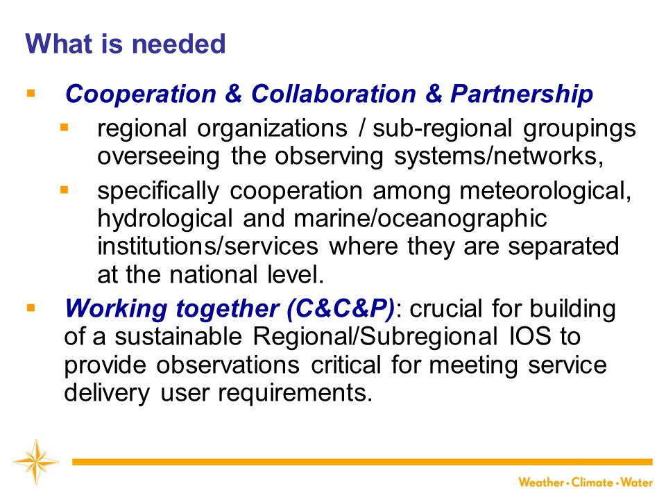What is needed  Cooperation & Collaboration & Partnership  regional organizations / sub-regional groupings overseeing the observing systems/networks,  specifically cooperation among meteorological, hydrological and marine/oceanographic institutions/services where they are separated at the national level.