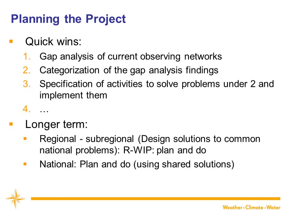  Quick wins: 1.Gap analysis of current observing networks 2.Categorization of the gap analysis findings 3.Specification of activities to solve problems under 2 and implement them 4.…  Longer term:  Regional - subregional (Design solutions to common national problems): R-WIP: plan and do  National: Plan and do (using shared solutions)