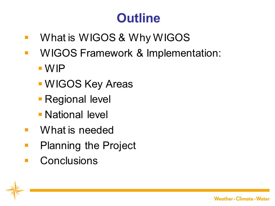 WMO Outline  What is WIGOS & Why WIGOS  WIGOS Framework & Implementation:  WIP  WIGOS Key Areas  Regional level  National level  What is needed  Planning the Project  Conclusions