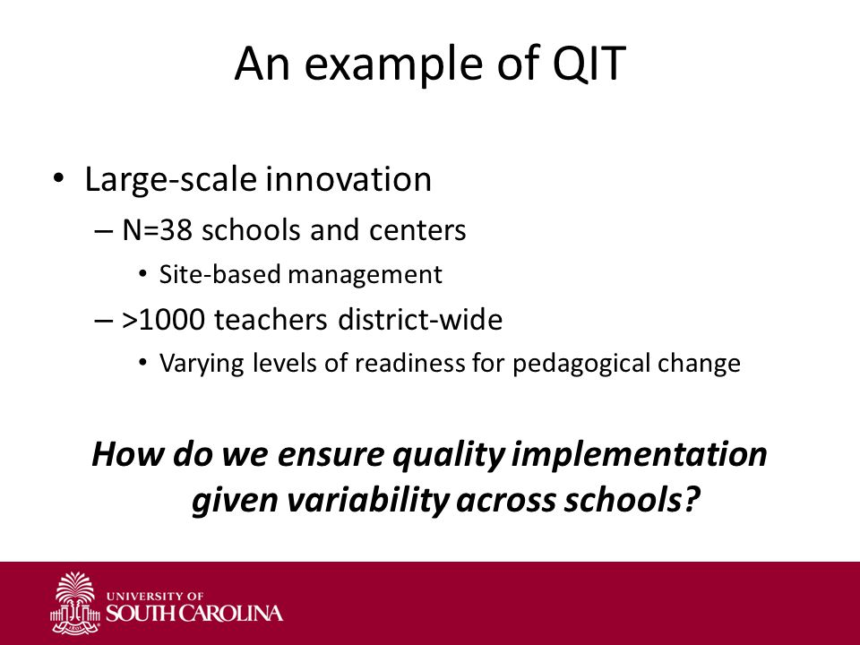 An example of QIT Large-scale innovation – N=38 schools and centers Site-based management – >1000 teachers district-wide Varying levels of readiness for pedagogical change How do we ensure quality implementation given variability across schools