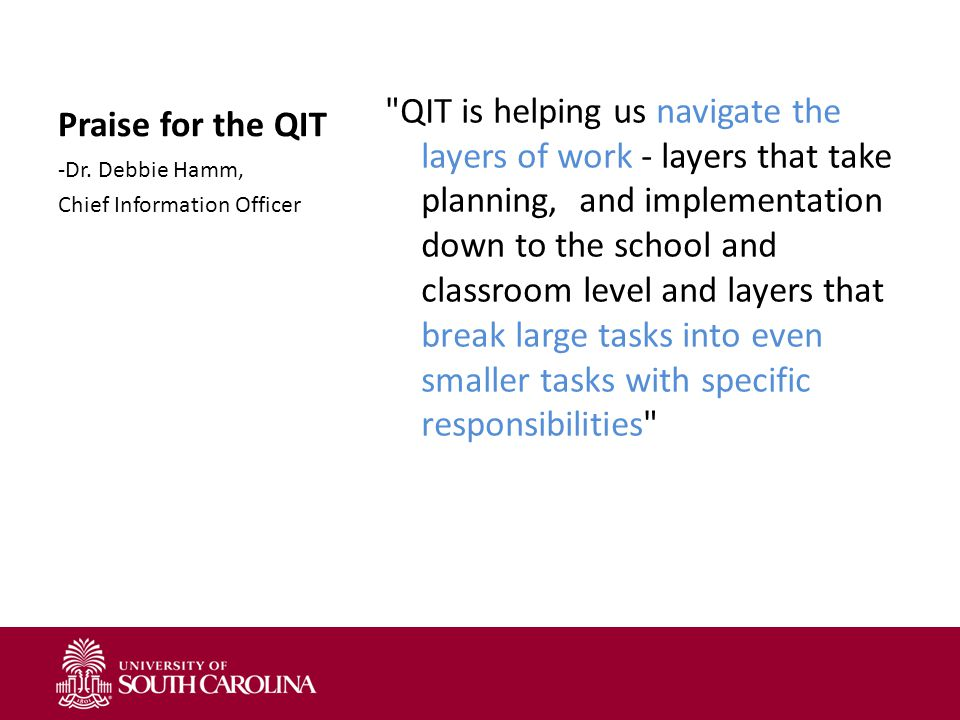 Praise for the QIT QIT is helping us navigate the layers of work - layers that take planning, and implementation down to the school and classroom level and layers that break large tasks into even smaller tasks with specific responsibilities -Dr.