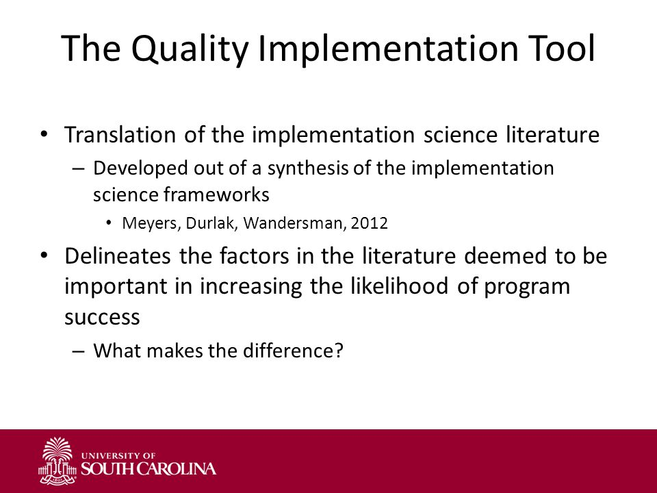 The Quality Implementation Tool Translation of the implementation science literature – Developed out of a synthesis of the implementation science frameworks Meyers, Durlak, Wandersman, 2012 Delineates the factors in the literature deemed to be important in increasing the likelihood of program success – What makes the difference