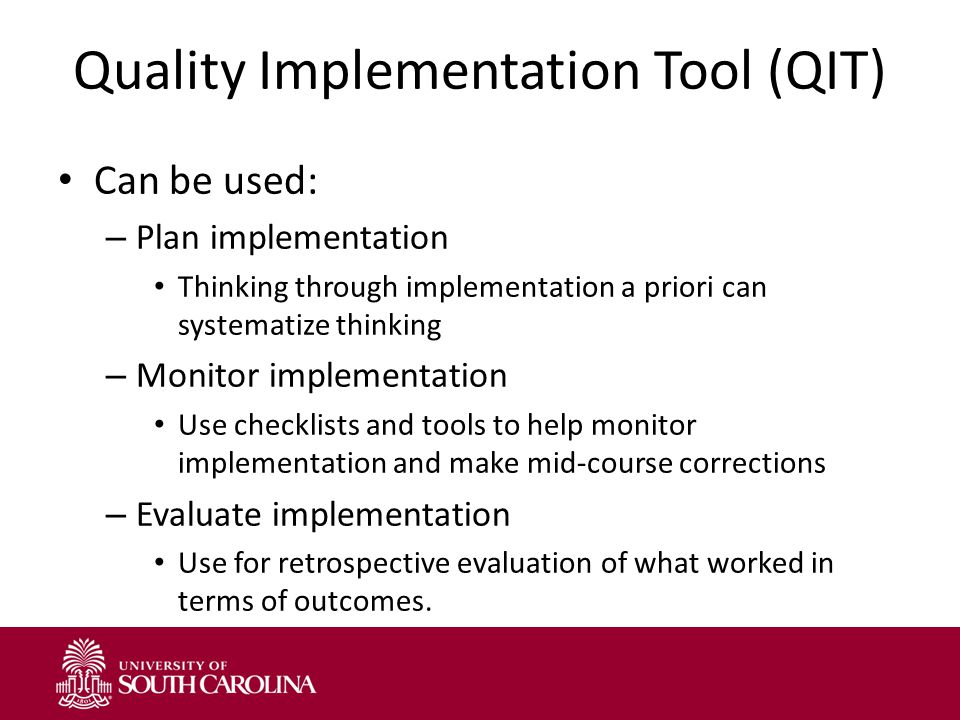 Quality Implementation Tool (QIT) Can be used: – Plan implementation Thinking through implementation a priori can systematize thinking – Monitor implementation Use checklists and tools to help monitor implementation and make mid-course corrections – Evaluate implementation Use for retrospective evaluation of what worked in terms of outcomes.