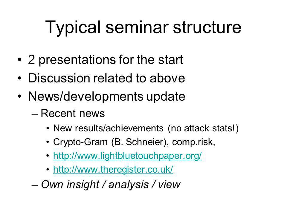 Typical seminar structure 2 presentations for the start Discussion related to above News/developments update –Recent news New results/achievements (no attack stats!) Crypto-Gram (B.
