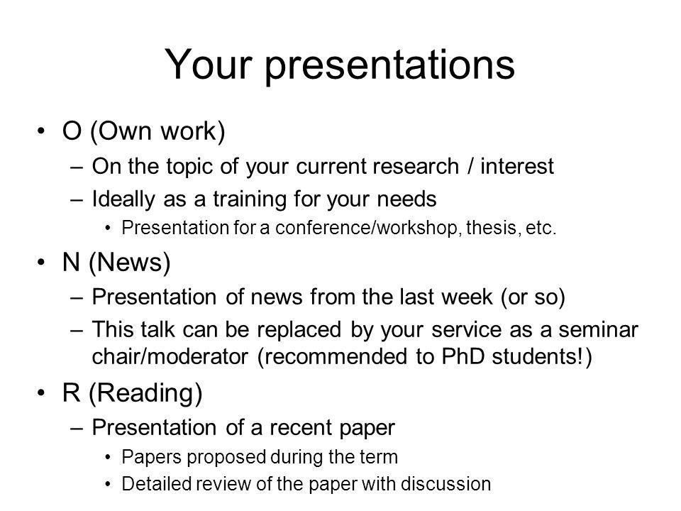 Your presentations O (Own work) –On the topic of your current research / interest –Ideally as a training for your needs Presentation for a conference/workshop, thesis, etc.