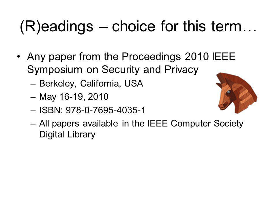 (R)eadings – choice for this term… Any paper from the Proceedings 2010 IEEE Symposium on Security and Privacy –Berkeley, California, USA –May 16-19, 2010 –ISBN: 978-0-7695-4035-1 –All papers available in the IEEE Computer Society Digital Library