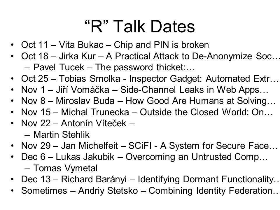 R Talk Dates Oct 11 – Vita Bukac – Chip and PIN is broken Oct 18 – Jirka Kur – A Practical Attack to De-Anonymize Soc… –Pavel Tucek – The password thicket:… Oct 25 – Tobias Smolka - Inspector Gadget: Automated Extr… Nov 1 – Jiří Vomáčka – Side-Channel Leaks in Web Apps… Nov 8 – Miroslav Buda – How Good Are Humans at Solving… Nov 15 – Michal Trunecka – Outside the Closed World: On… Nov 22 – Antonín Víteček – –Martin Stehlik Nov 29 – Jan Michelfeit – SCiFI - A System for Secure Face… Dec 6 – Lukas Jakubik – Overcoming an Untrusted Comp… –Tomas Vymetal Dec 13 – Richard Barányi – Identifying Dormant Functionality… Sometimes – Andriy Stetsko – Combining Identity Federation…